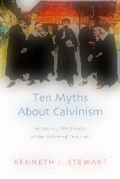 Ten Myths About Calvinism Recovering the Breadth of the Reformed Tradition_picnik
